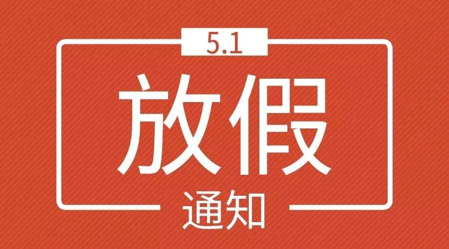 五一放假4天,关于调整2019年劳动节假期安排的通知!